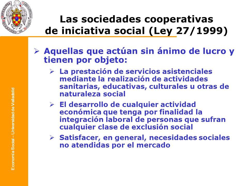 Economía Social – Universidad de Valladolid Las sociedades cooperativas de iniciativa social (Ley 27/1999) Aquellas que actúan sin ánimo de lucro y ti