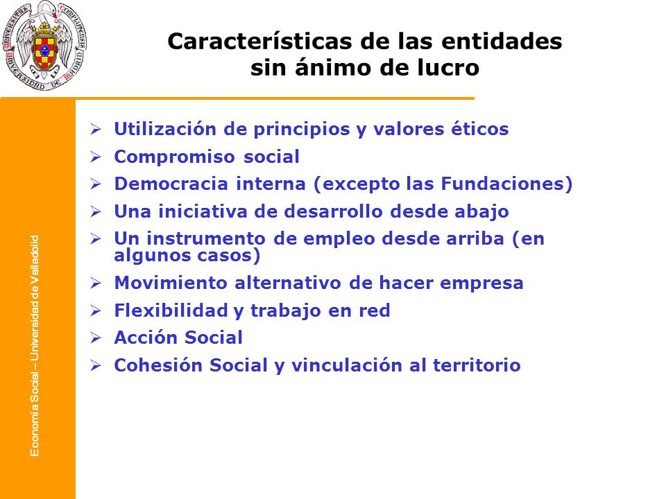 Economía Social – Universidad de Valladolid Características de las entidades sin ánimo de lucro Utilización de principios y valores éticos Compromiso