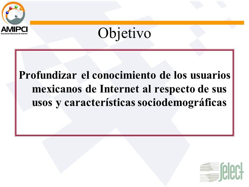 Objetivo Profundizar el conocimiento de los usuarios mexicanos de Internet al respecto de sus usos y características sociodemográficas