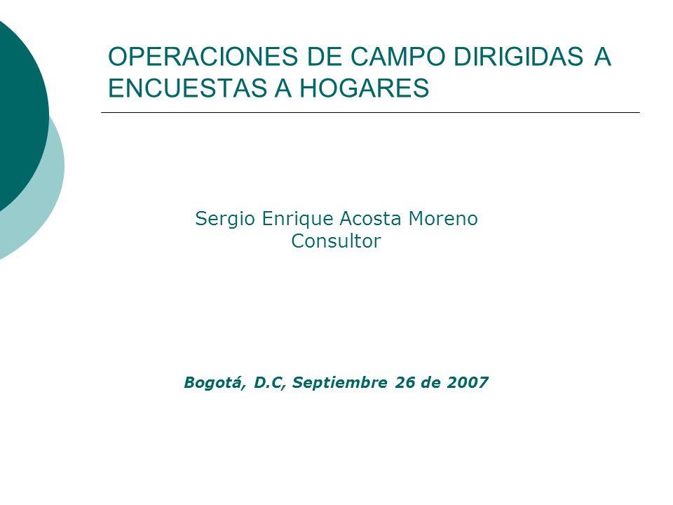 OPERACIONES DE CAMPO DIRIGIDAS A ENCUESTAS A HOGARES Sergio Enrique Acosta Moreno Consultor Bogotá, D.C, Septiembre 26 de 2007