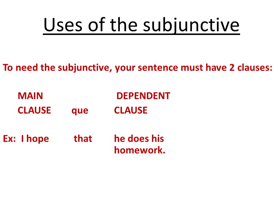 To need the subjunctive, your sentence must have 2 clauses: MAIN DEPENDENT CLAUSE que CLAUSE Ex: I hope that he does his homework. Uses of the subjunc