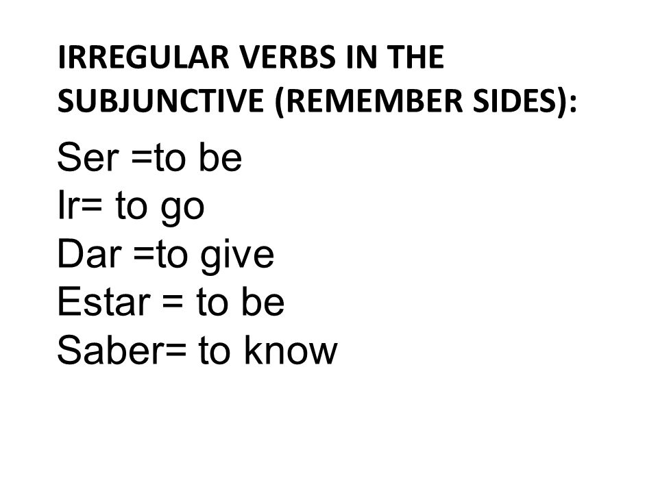 IRREGULAR VERBS IN THE SUBJUNCTIVE (REMEMBER SIDES): Ser =to be Ir= to go Dar =to give Estar = to be Saber= to know