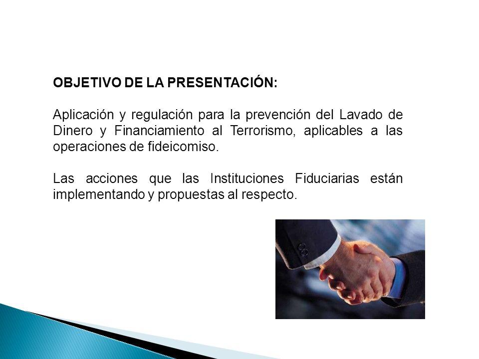 OBJETIVO DE LA PRESENTACIÓN: Aplicación y regulación para la prevención del Lavado de Dinero y Financiamiento al Terrorismo, aplicables a las operaciones de fideicomiso.