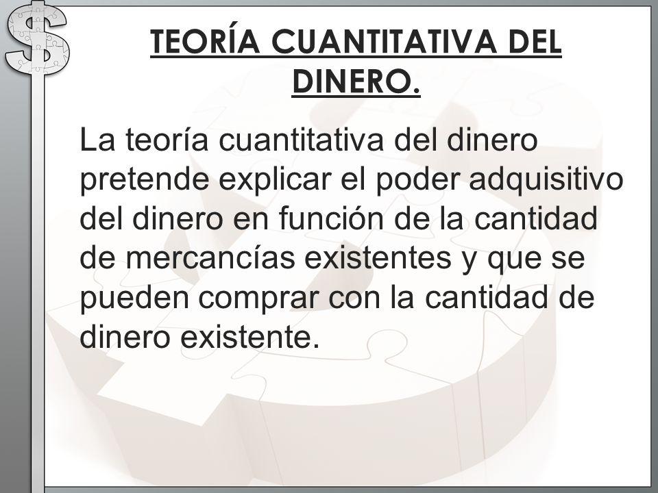 La teoría cuantitativa del dinero pretende explicar el poder adquisitivo del dinero en función de la cantidad de mercancías existentes y que se pueden