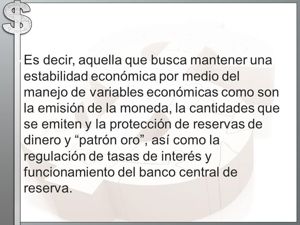 Es decir, aquella que busca mantener una estabilidad económica por medio del manejo de variables económicas como son la emisión de la moneda, la canti