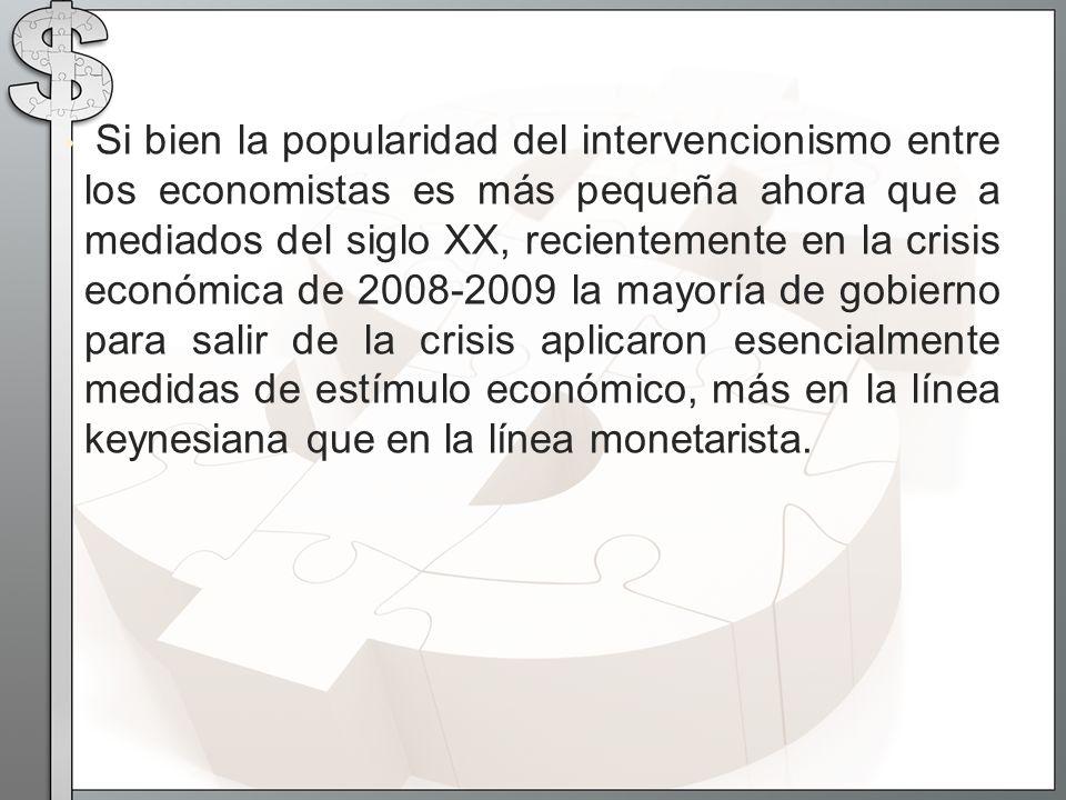 Si bien la popularidad del intervencionismo entre los economistas es más pequeña ahora que a mediados del siglo XX, recientemente en la crisis económica de 2008-2009 la mayoría de gobierno para salir de la crisis aplicaron esencialmente medidas de estímulo económico, más en la línea keynesiana que en la línea monetarista.