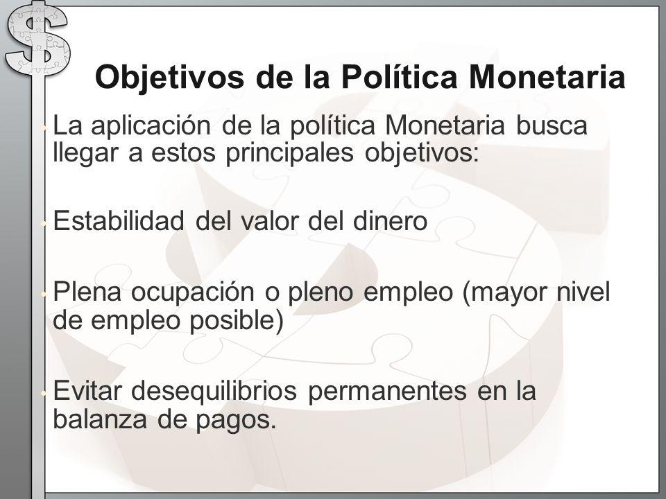 La aplicación de la política Monetaria busca llegar a estos principales objetivos: Estabilidad del valor del dinero Plena ocupación o pleno empleo (mayor nivel de empleo posible) Evitar desequilibrios permanentes en la balanza de pagos.