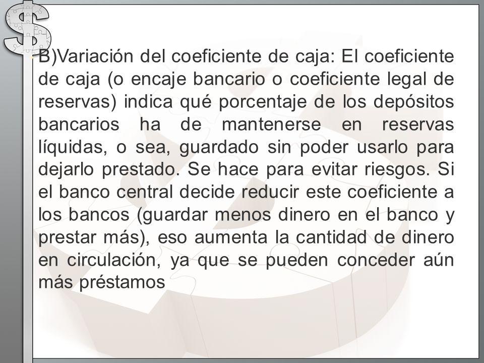 B)Variación del coeficiente de caja: El coeficiente de caja (o encaje bancario o coeficiente legal de reservas) indica qué porcentaje de los depósitos bancarios ha de mantenerse en reservas líquidas, o sea, guardado sin poder usarlo para dejarlo prestado.