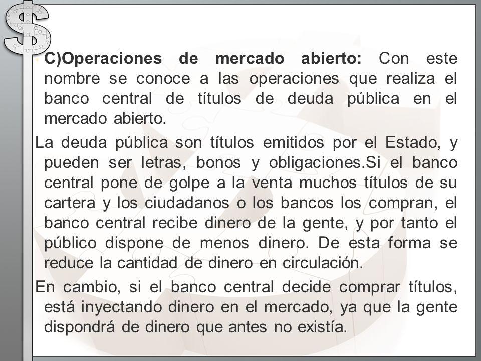 C)Operaciones de mercado abierto: Con este nombre se conoce a las operaciones que realiza el banco central de títulos de deuda pública en el mercado abierto.