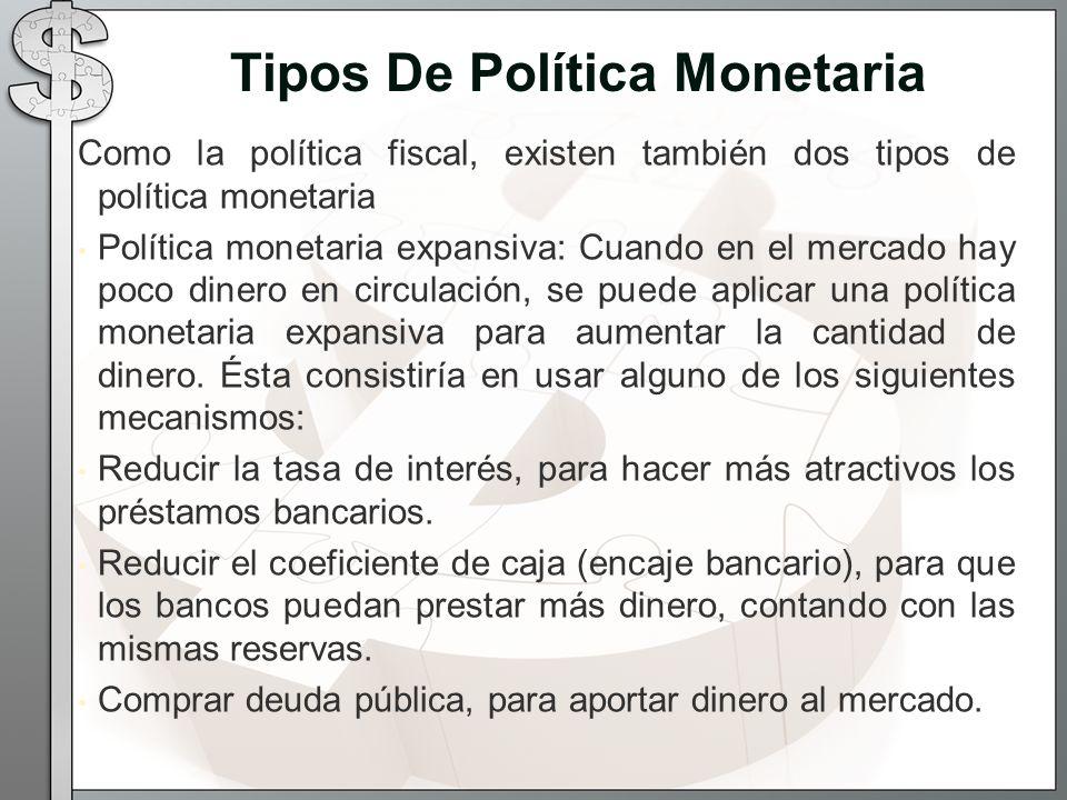 Como la política fiscal, existen también dos tipos de política monetaria Política monetaria expansiva: Cuando en el mercado hay poco dinero en circulación, se puede aplicar una política monetaria expansiva para aumentar la cantidad de dinero.