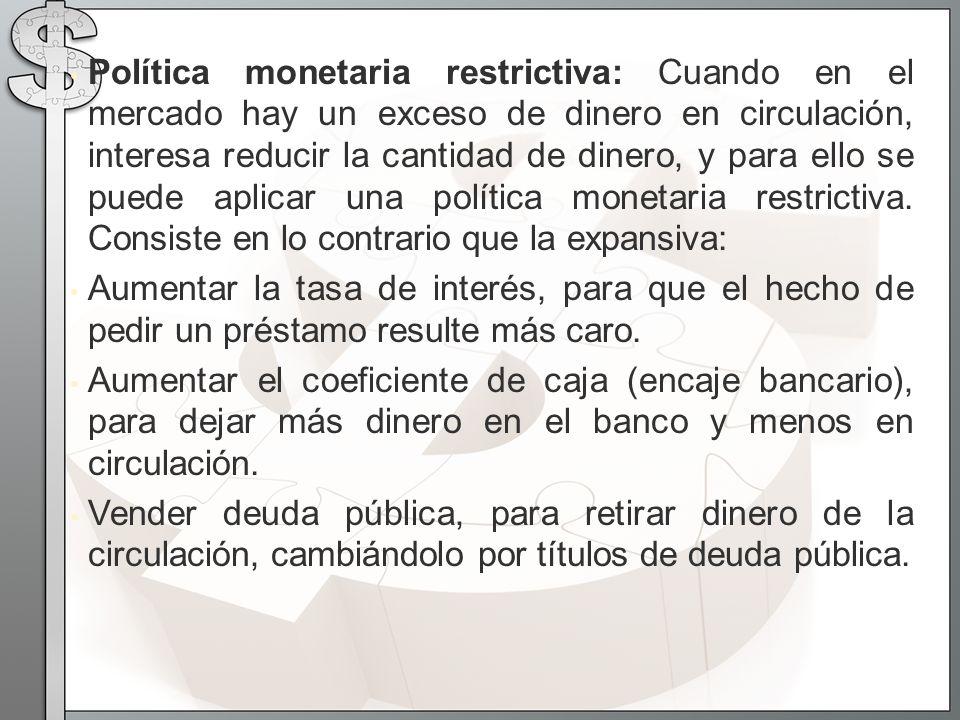 Política monetaria restrictiva: Cuando en el mercado hay un exceso de dinero en circulación, interesa reducir la cantidad de dinero, y para ello se pu