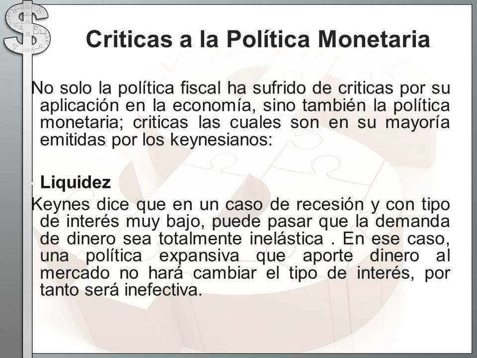 No solo la política fiscal ha sufrido de criticas por su aplicación en la economía, sino también la política monetaria; criticas las cuales son en su