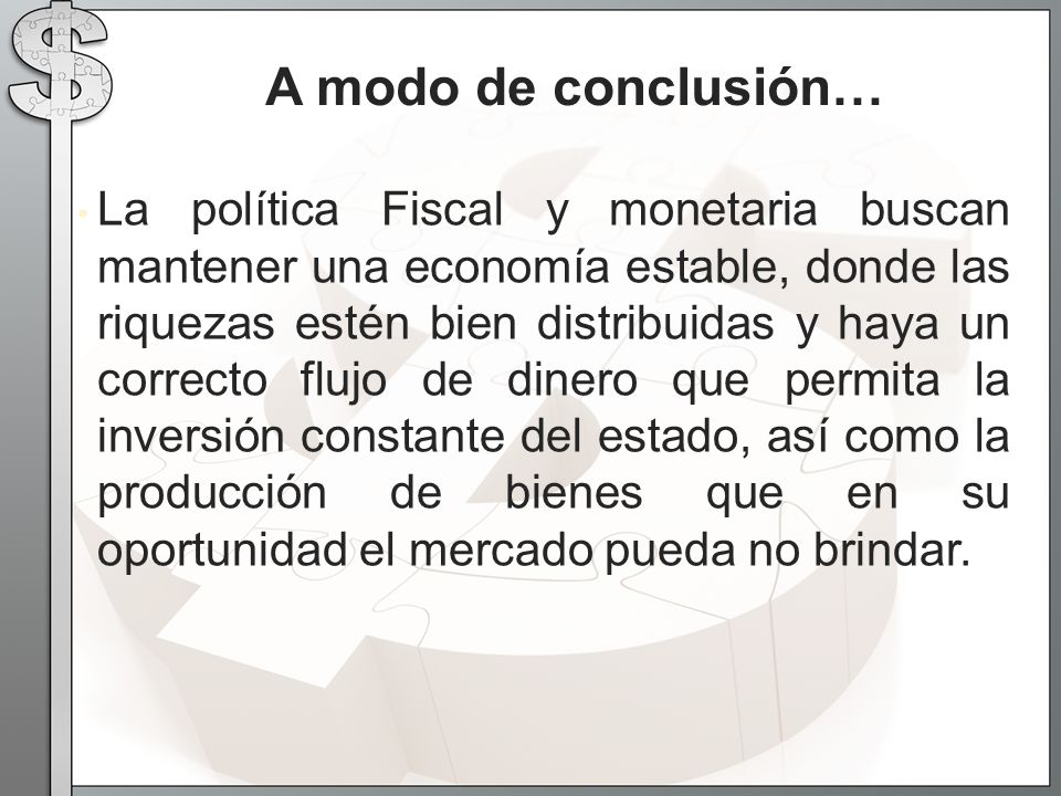 La política Fiscal y monetaria buscan mantener una economía estable, donde las riquezas estén bien distribuidas y haya un correcto flujo de dinero que