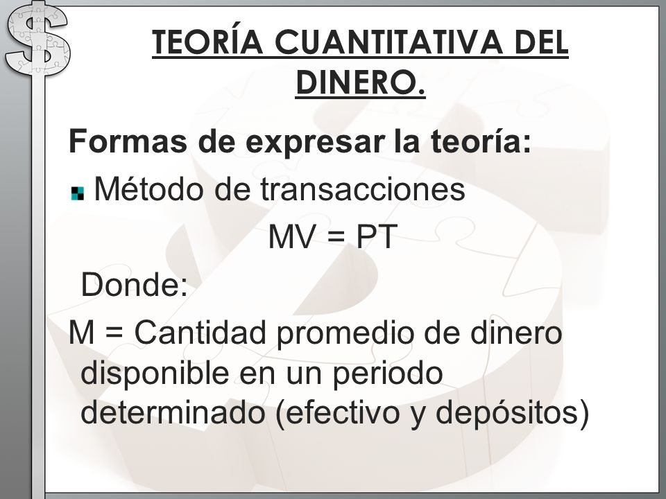 Formas de expresar la teoría: Método de transacciones MV = PT Donde: M = Cantidad promedio de dinero disponible en un periodo determinado (efectivo y depósitos) TEORÍA CUANTITATIVA DEL DINERO.