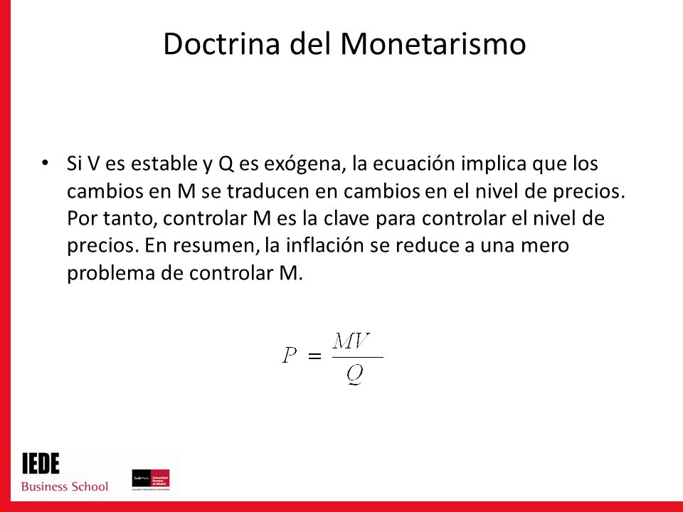 Doctrina del Monetarismo Si V es estable y Q es exógena, la ecuación implica que los cambios en M se traducen en cambios en el nivel de precios. Por t
