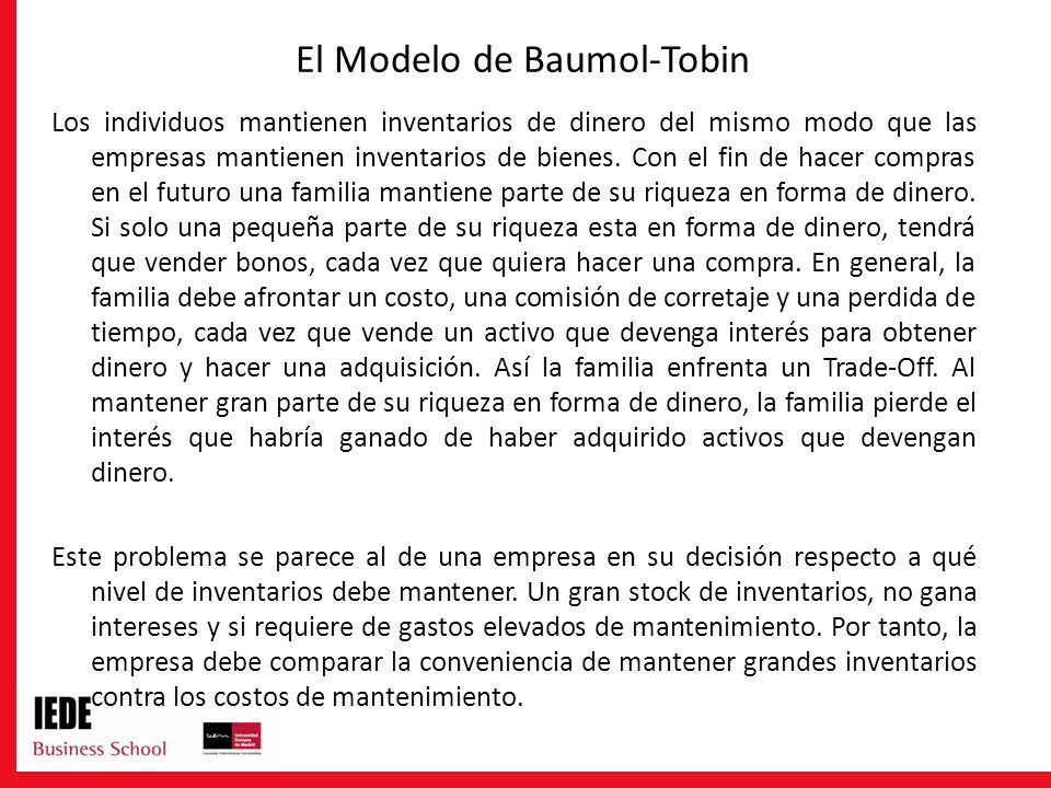 El Modelo de Baumol-Tobin Los individuos mantienen inventarios de dinero del mismo modo que las empresas mantienen inventarios de bienes. Con el fin d