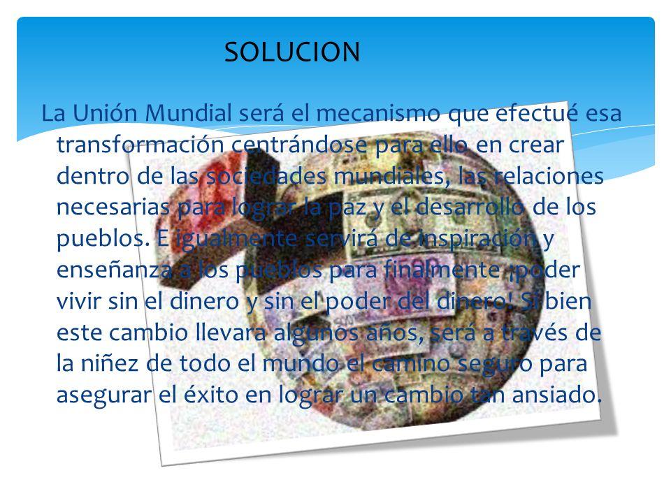 La Unión Mundial será el mecanismo que efectué esa transformación centrándose para ello en crear dentro de las sociedades mundiales, las relaciones ne