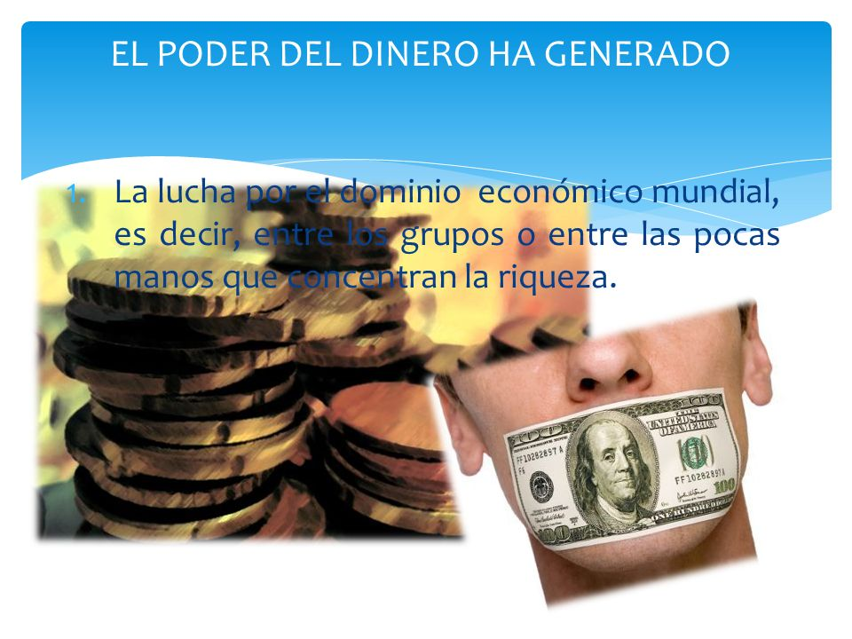 EL PODER DEL DINERO HA GENERADO 1.La lucha por el dominio económico mundial, es decir, entre los grupos o entre las pocas manos que concentran la riqu