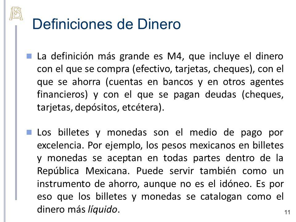 Definiciones de Dinero 11 La definición más grande es M4, que incluye el dinero con el que se compra (efectivo, tarjetas, cheques), con el que se ahorra (cuentas en bancos y en otros agentes financieros) y con el que se pagan deudas (cheques, tarjetas, depósitos, etcétera).