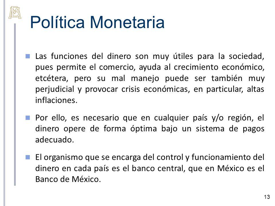 Política Monetaria 13 Las funciones del dinero son muy útiles para la sociedad, pues permite el comercio, ayuda al crecimiento económico, etcétera, pero su mal manejo puede ser también muy perjudicial y provocar crisis económicas, en particular, altas inflaciones.