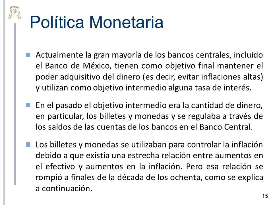 Política Monetaria 15 Actualmente la gran mayoría de los bancos centrales, incluido el Banco de México, tienen como objetivo final mantener el poder a