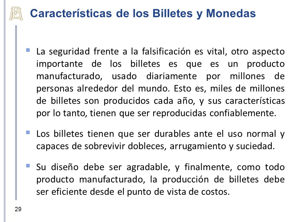 Características de los Billetes y Monedas La seguridad frente a la falsificación es vital, otro aspecto importante de los billetes es que es un producto manufacturado, usado diariamente por millones de personas alrededor del mundo.