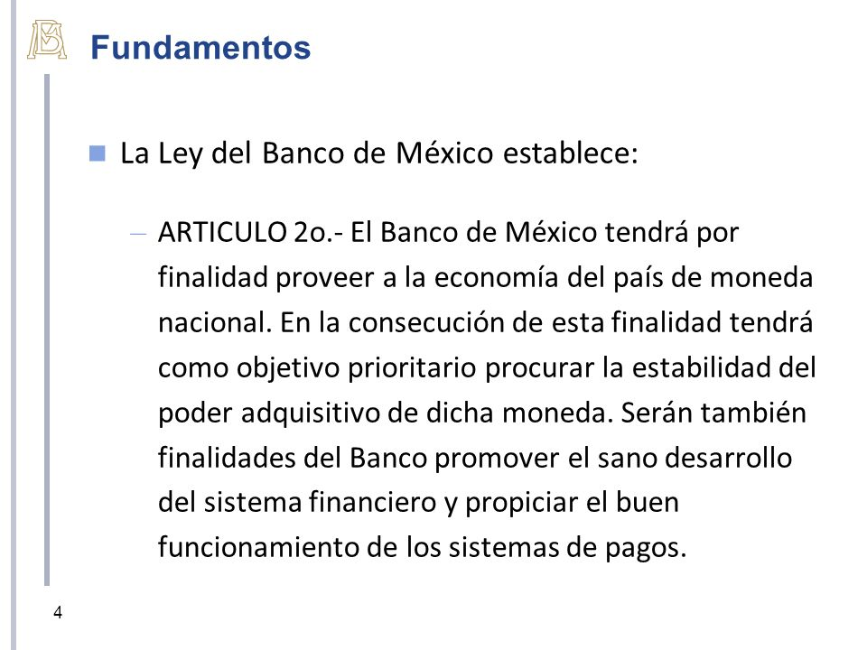 Fundamentos La Ley del Banco de México establece: – ARTICULO 2o.- El Banco de México tendrá por finalidad proveer a la economía del país de moneda nac