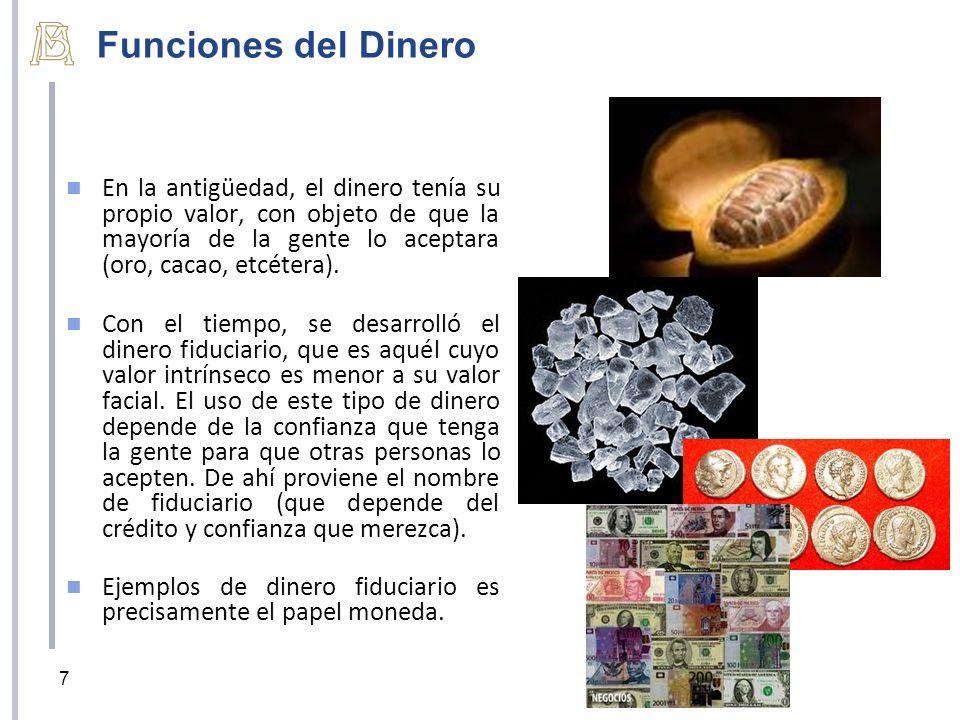 Funciones del Dinero En la antigüedad, el dinero tenía su propio valor, con objeto de que la mayoría de la gente lo aceptara (oro, cacao, etcétera). C