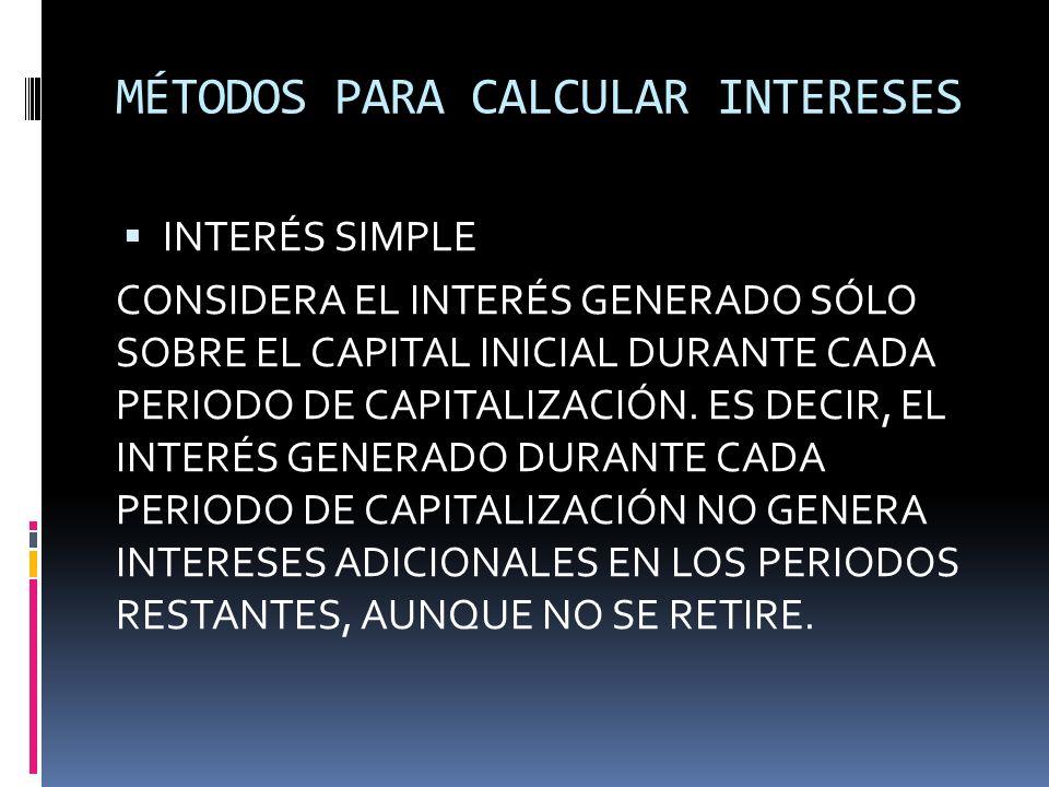 MÉTODOS PARA CALCULAR INTERESES INTERÉS SIMPLE CONSIDERA EL INTERÉS GENERADO SÓLO SOBRE EL CAPITAL INICIAL DURANTE CADA PERIODO DE CAPITALIZACIÓN. ES