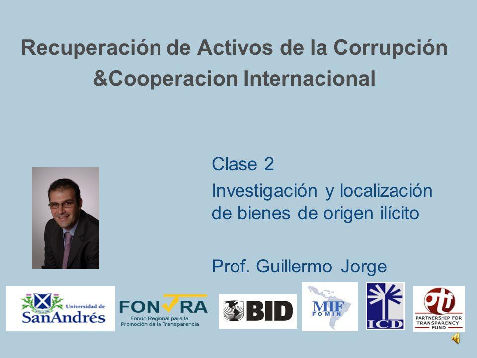 Recuperación de Activos de la Corrupción &Cooperacion Internacional Clase 2 Investigación y localización de bienes de origen ilícito Prof.