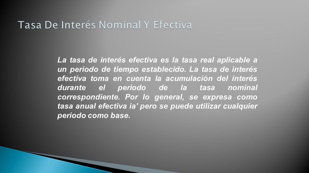 La tasa de interés efectiva es la tasa real aplicable a un periodo de tiempo establecido. La tasa de interés efectiva toma en cuenta la acumulación de