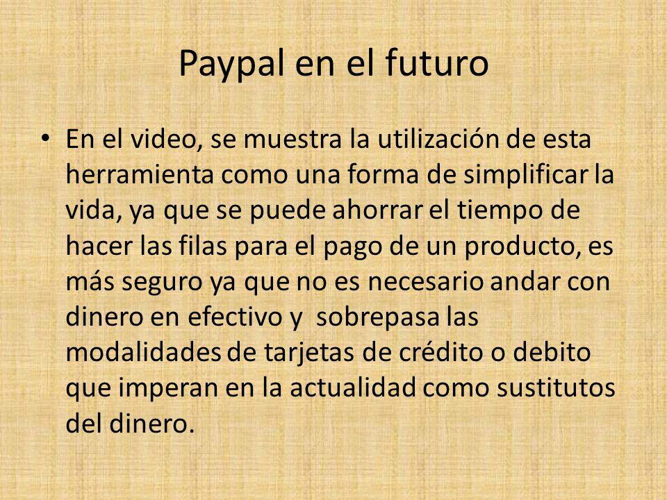Paypal en el futuro En el video, se muestra la utilización de esta herramienta como una forma de simplificar la vida, ya que se puede ahorrar el tiemp