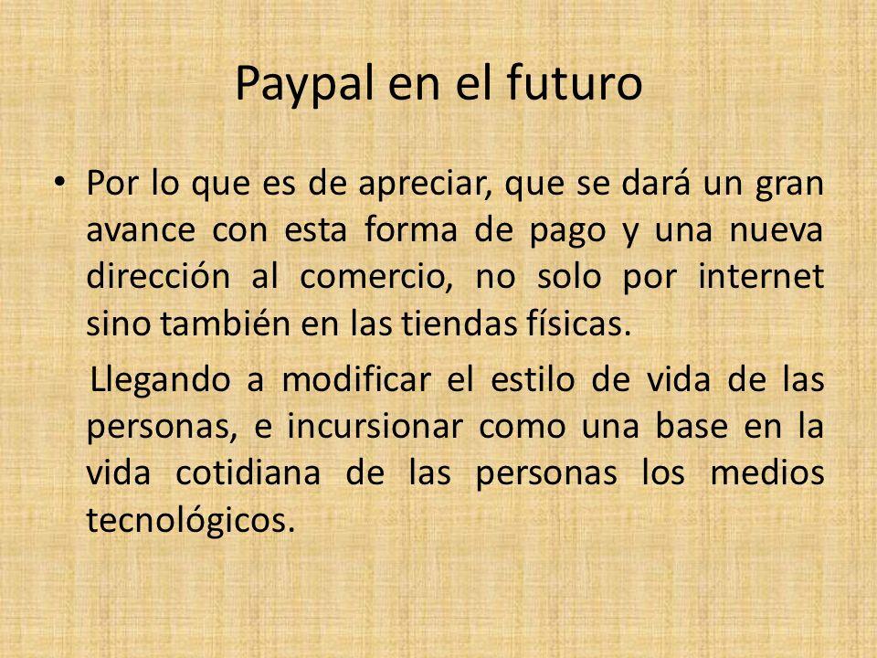 Paypal en el futuro Por lo que es de apreciar, que se dará un gran avance con esta forma de pago y una nueva dirección al comercio, no solo por intern