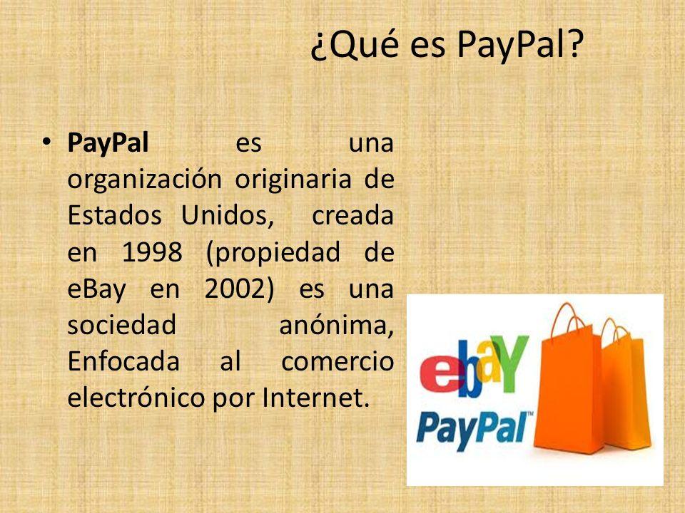 ¿Qué es PayPal? PayPal es una organización originaria de Estados Unidos, creada en 1998 (propiedad de eBay en 2002) es una sociedad anónima, Enfocada
