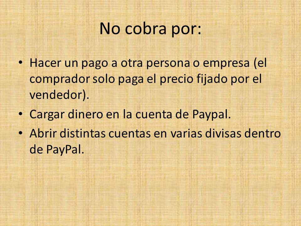No cobra por: Hacer un pago a otra persona o empresa (el comprador solo paga el precio fijado por el vendedor). Cargar dinero en la cuenta de Paypal.