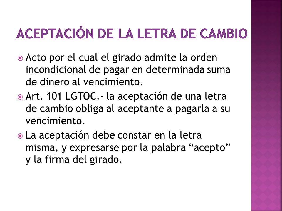 Acto por el cual el girado admite la orden incondicional de pagar en determinada suma de dinero al vencimiento. Art. 101 LGTOC.- la aceptación de una