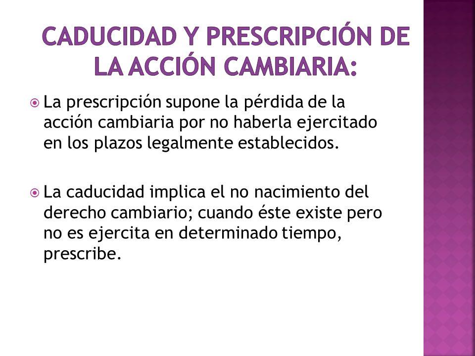 La prescripción supone la pérdida de la acción cambiaria por no haberla ejercitado en los plazos legalmente establecidos. La caducidad implica el no n