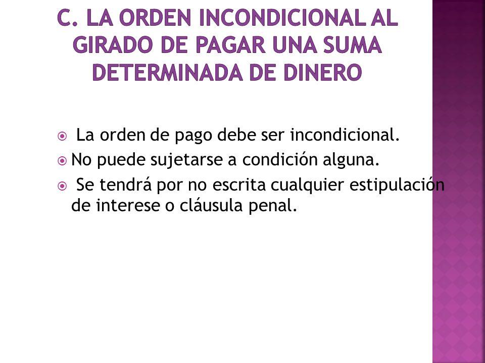 La orden de pago debe ser incondicional. No puede sujetarse a condición alguna. Se tendrá por no escrita cualquier estipulación de interese o cláusula
