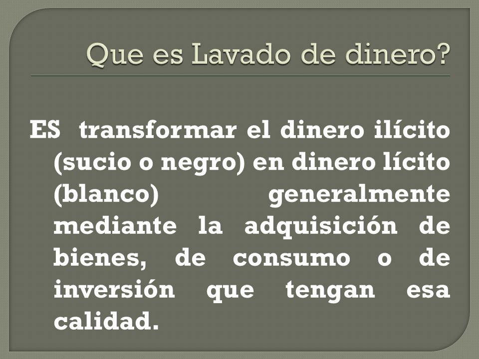ES transformar el dinero ilícito (sucio o negro) en dinero lícito (blanco) generalmente mediante la adquisición de bienes, de consumo o de inversión q