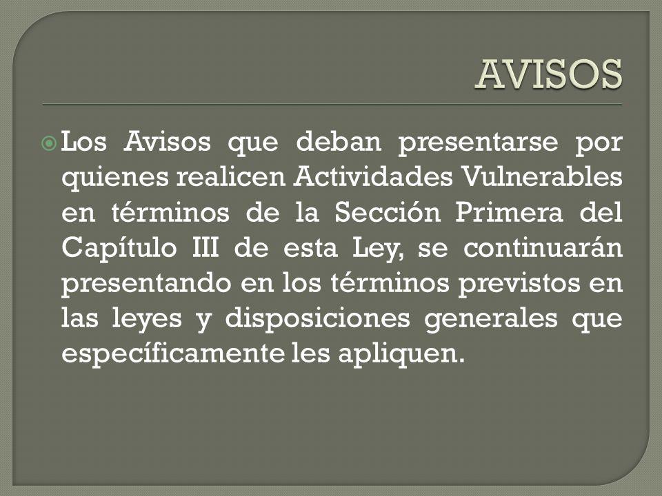 Los Avisos que deban presentarse por quienes realicen Actividades Vulnerables en términos de la Sección Primera del Capítulo III de esta Ley, se conti