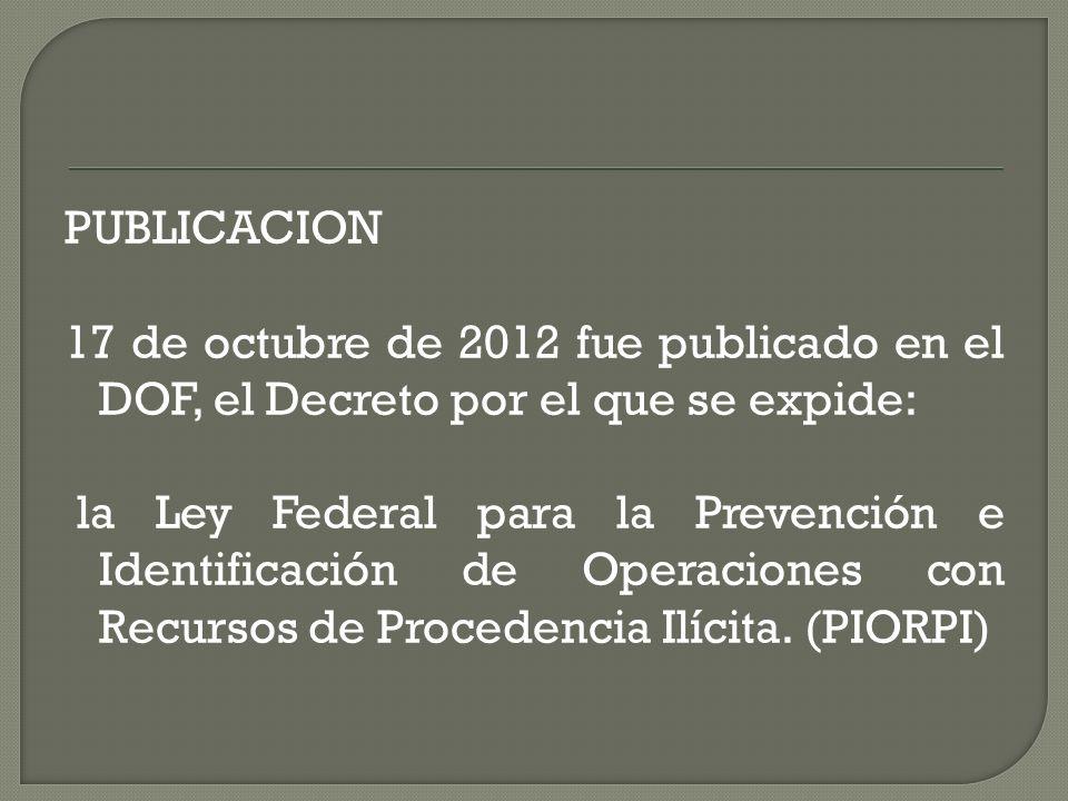 PUBLICACION 17 de octubre de 2012 fue publicado en el DOF, el Decreto por el que se expide: la Ley Federal para la Prevención e Identificación de Oper
