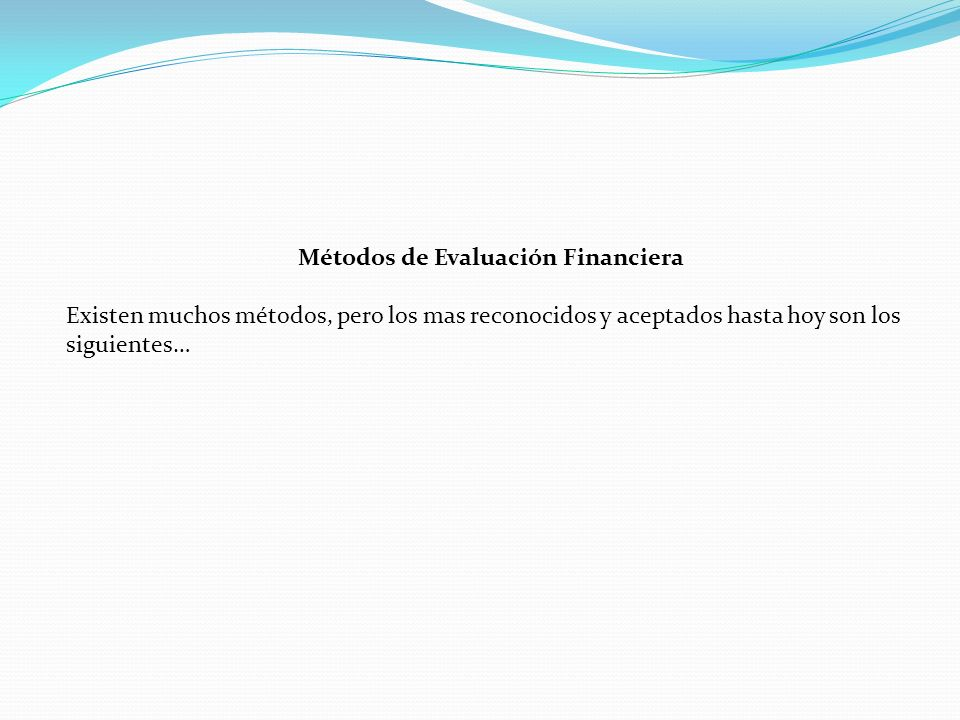 Métodos de Evaluación Financiera Existen muchos métodos, pero los mas reconocidos y aceptados hasta hoy son los siguientes…