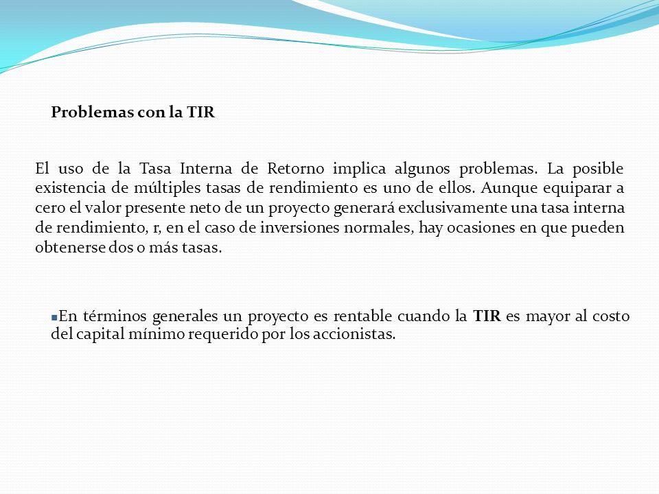 Problemas con la TIR El uso de la Tasa Interna de Retorno implica algunos problemas.