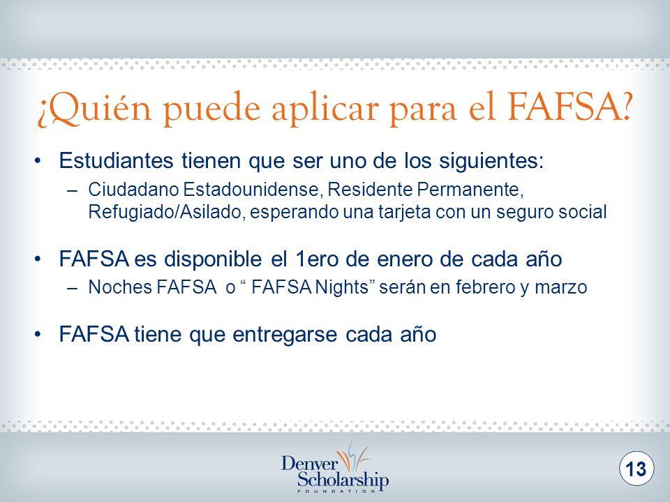 ¿Quién puede aplicar para el FAFSA? 13 Estudiantes tienen que ser uno de los siguientes: –Ciudadano Estadounidense, Residente Permanente, Refugiado/As
