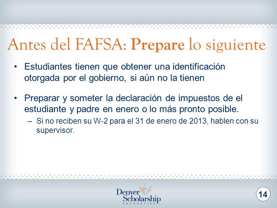 Antes del FAFSA: Prepare lo siguiente 14 Estudiantes tienen que obtener una identificación otorgada por el gobierno, si aún no la tienen Preparar y so