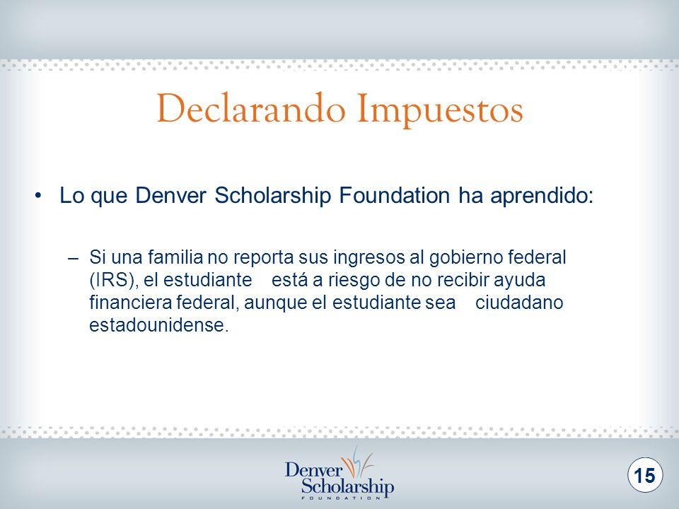 Declarando Impuestos 15 Lo que Denver Scholarship Foundation ha aprendido: –Si una familia no reporta sus ingresos al gobierno federal (IRS), el estud