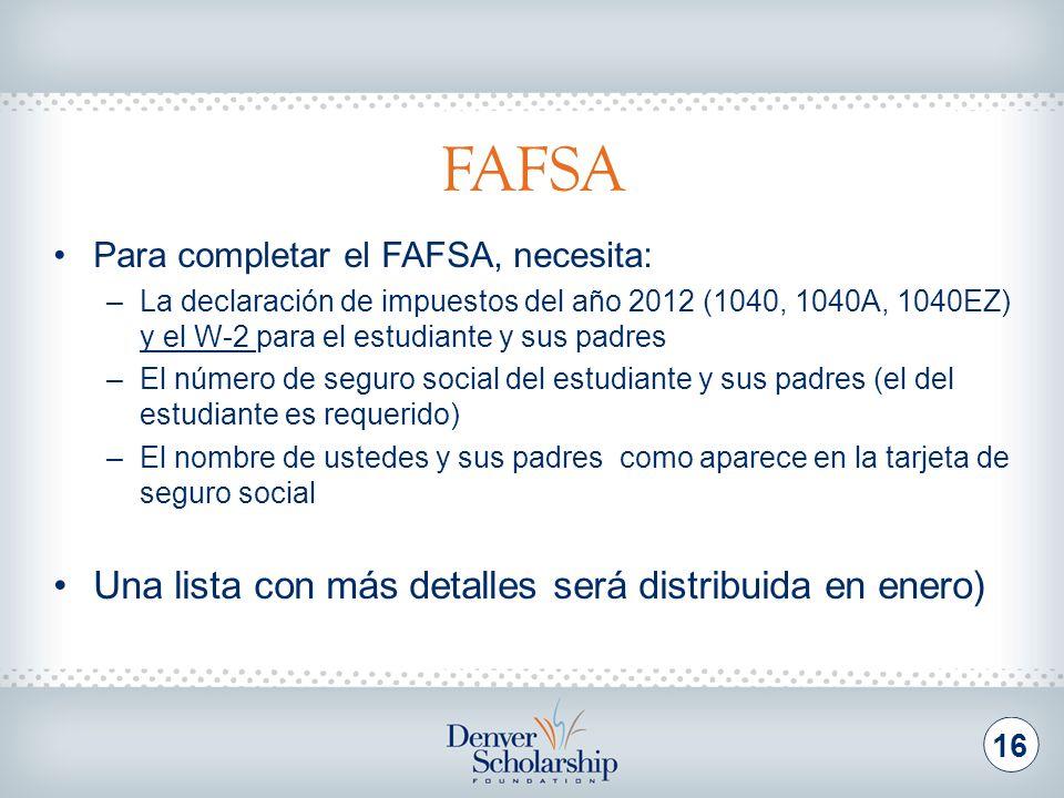 FAFSA 16 Para completar el FAFSA, necesita: –La declaración de impuestos del año 2012 (1040, 1040A, 1040EZ) y el W-2 para el estudiante y sus padres –