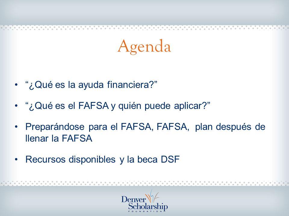Agenda ¿Qué es la ayuda financiera? ¿Qué es el FAFSA y quién puede aplicar? Preparándose para el FAFSA, FAFSA, plan después de llenar la FAFSA Recurso