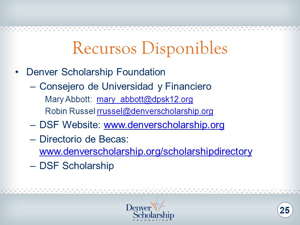 Recursos Disponibles 25 Denver Scholarship Foundation –Consejero de Universidad y Financiero Mary Abbott: mary_abbott@dpsk12.orgmary_abbott@dpsk12.org Robin Russel rrussel@denverscholarship.orgrrussel@denverscholarship.org –DSF Website: www.denverscholarship.orgwww.denverscholarship.org –Directorio de Becas: www.denverscholarship.org/scholarshipdirectory www.denverscholarship.org/scholarshipdirectory –DSF Scholarship
