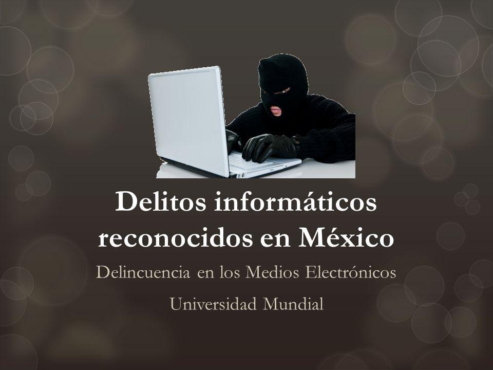 Delitos informáticos reconocidos en México Delincuencia en los Medios Electrónicos Universidad Mundial